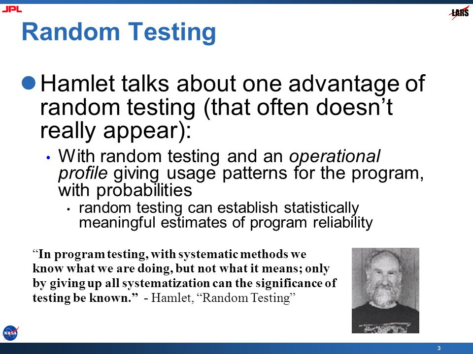 3 Random Testing Hamlet talks about one advantage of random testing (that often doesn't really appear): With random testing and an operational profile giving usage patterns for the program, with probabilities random testing can establish statistically meaningful estimates of program reliability In program testing, with systematic methods we know what we are doing, but not what it means; only by giving up all systematization can the significance of testing be known. - Hamlet, Random Testing