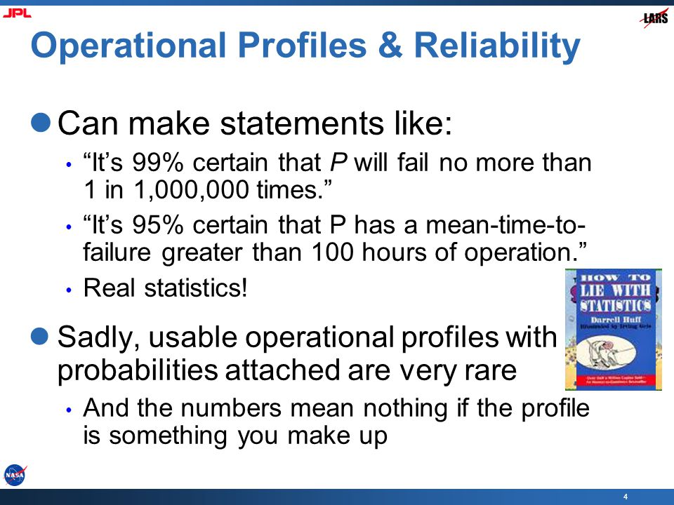 4 Operational Profiles & Reliability Can make statements like: It's 99% certain that P will fail no more than 1 in 1,000,000 times. It's 95% certain that P has a mean-time-to- failure greater than 100 hours of operation. Real statistics.