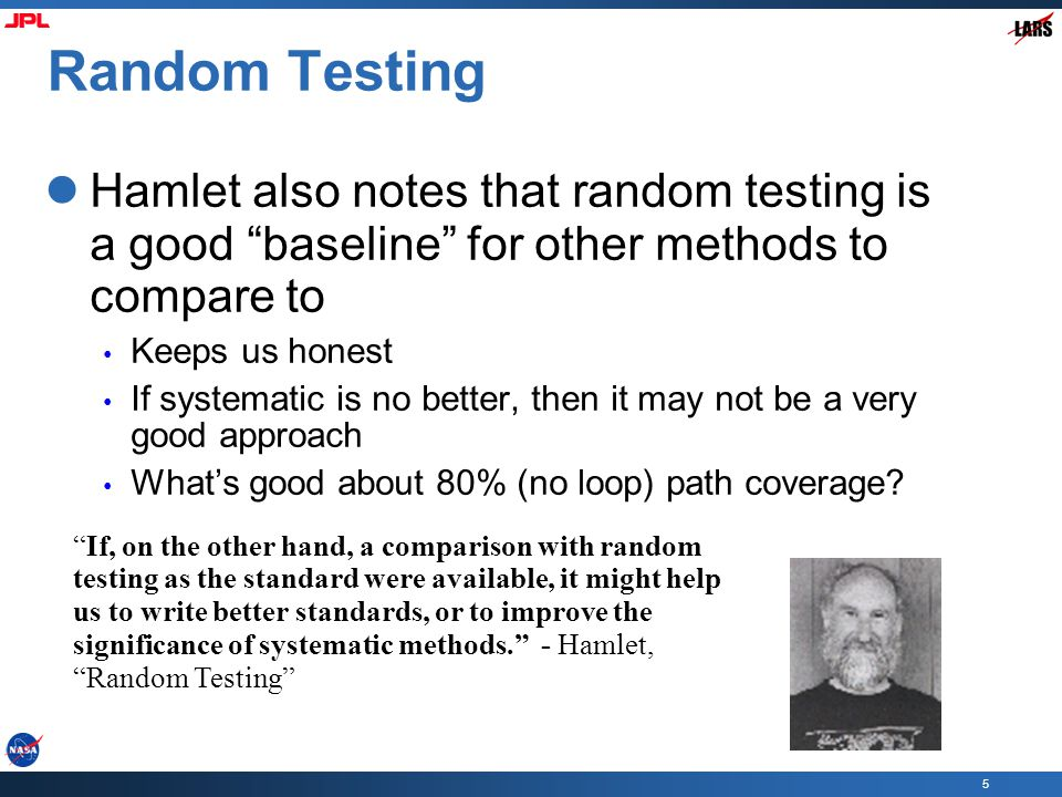 5 Random Testing Hamlet also notes that random testing is a good baseline for other methods to compare to Keeps us honest If systematic is no better, then it may not be a very good approach What's good about 80% (no loop) path coverage.