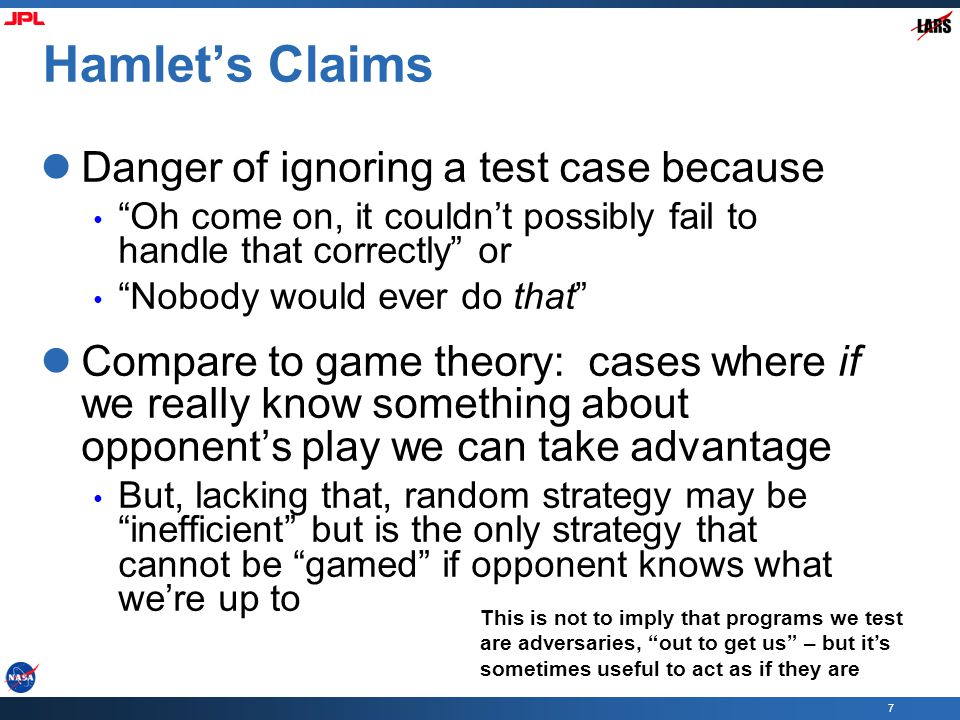 7 Hamlet's Claims Danger of ignoring a test case because Oh come on, it couldn't possibly fail to handle that correctly or Nobody would ever do that Compare to game theory: cases where if we really know something about opponent's play we can take advantage But, lacking that, random strategy may be inefficient but is the only strategy that cannot be gamed if opponent knows what we're up to This is not to imply that programs we test are adversaries, out to get us – but it's sometimes useful to act as if they are