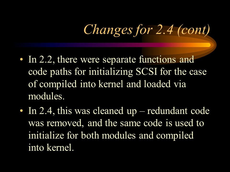 Changes for 2.4 (cont) In 2.2, there were separate functions and code paths for initializing SCSI for the case of compiled into kernel and loaded via modules.