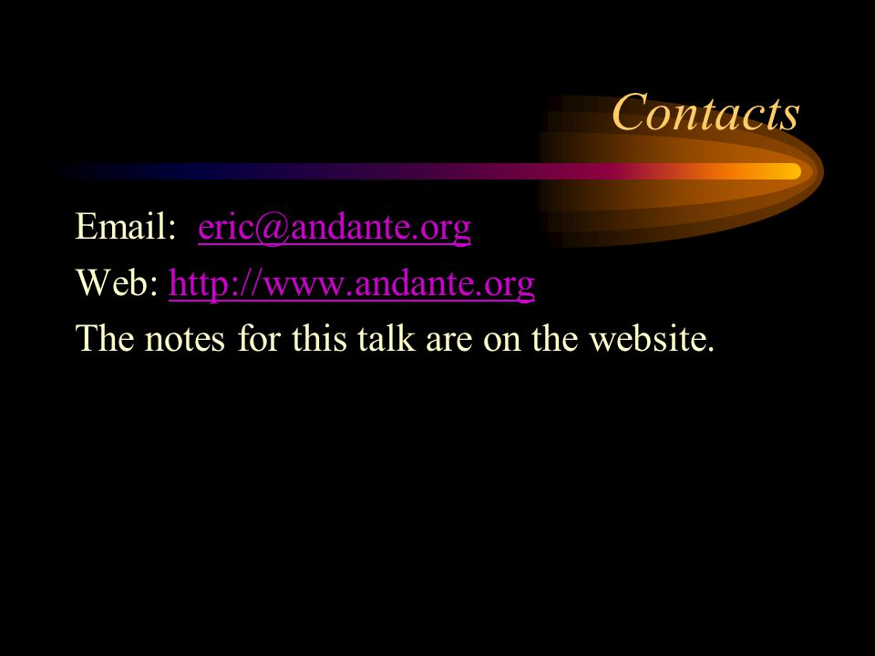 Contacts Email: eric@andante.orgeric@andante.org Web: http://www.andante.orghttp://www.andante.org The notes for this talk are on the website.