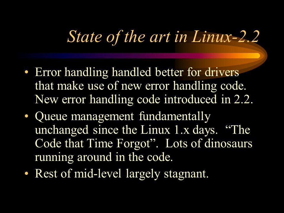 State of the art in Linux-2.2 Error handling handled better for drivers that make use of new error handling code.
