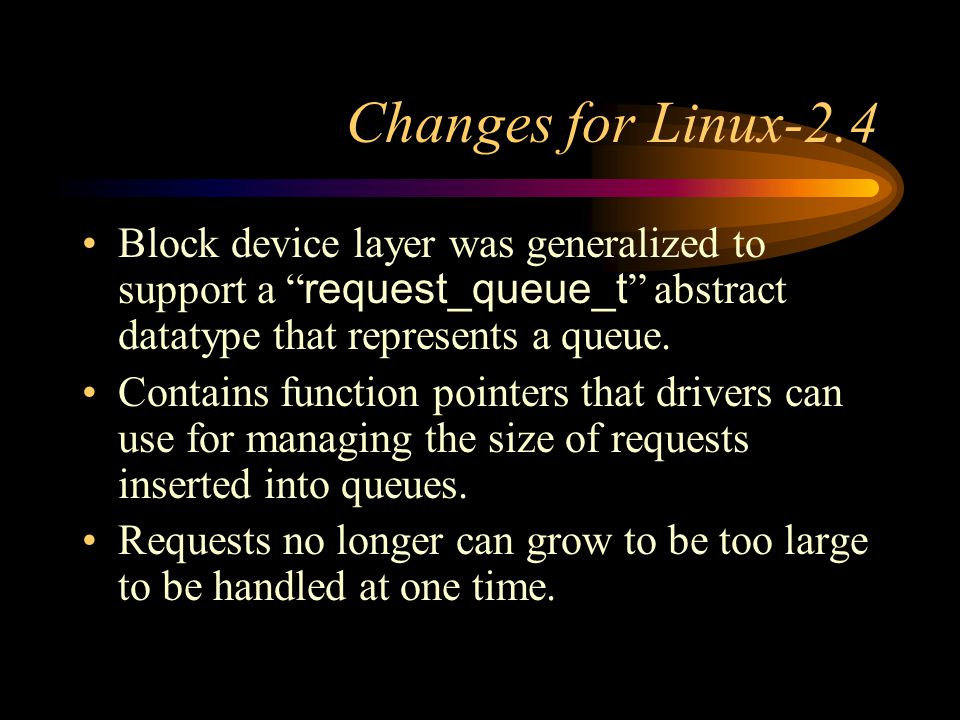 Changes for Linux-2.4 Block device layer was generalized to support a request_queue_t abstract datatype that represents a queue.