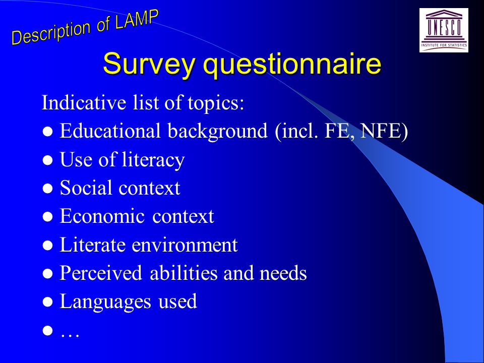 Survey questionnaire Indicative list of topics: Educational background (incl. FE, NFE) Use of literacy Social context Economic context Literate enviro
