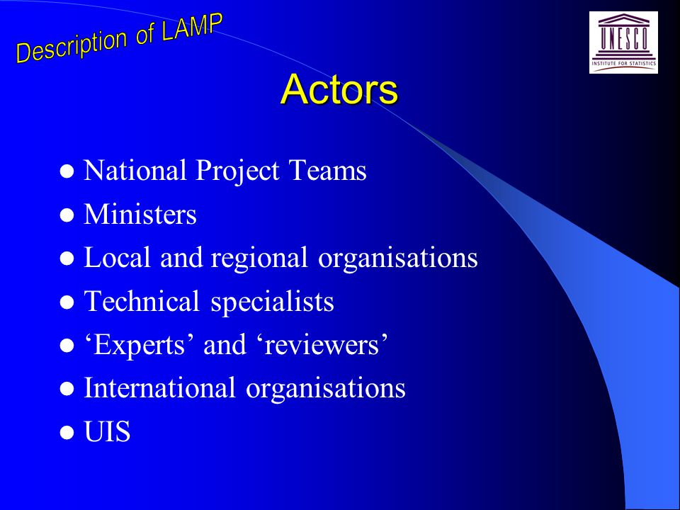 Actors National Project Teams Ministers Local and regional organisations Technical specialists 'Experts' and 'reviewers' International organisations UIS