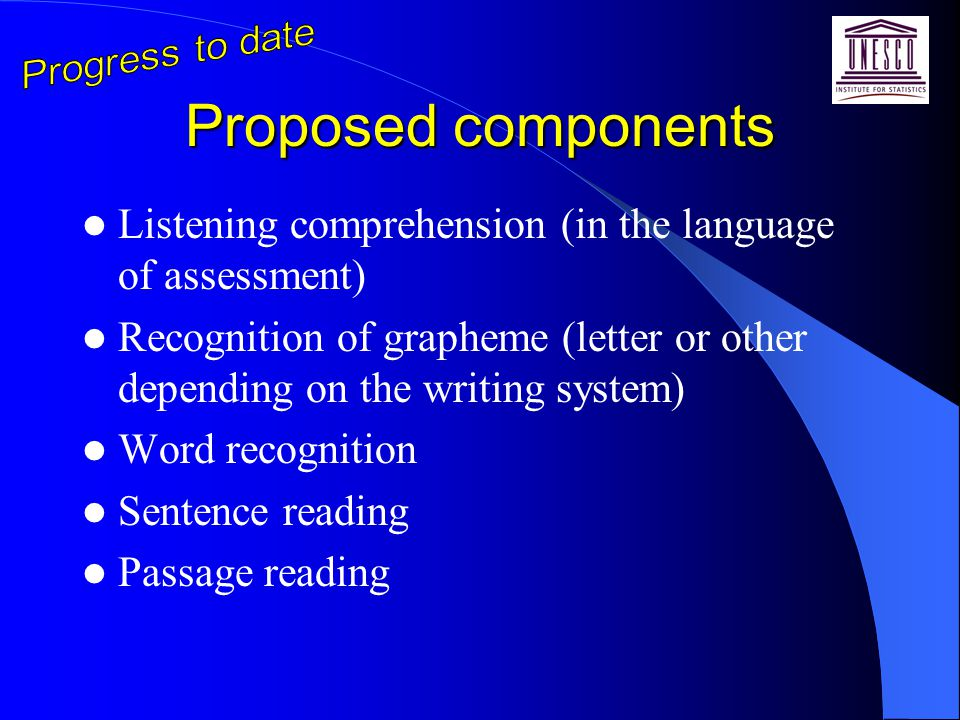 Proposed components Listening comprehension (in the language of assessment) Recognition of grapheme (letter or other depending on the writing system) Word recognition Sentence reading Passage reading