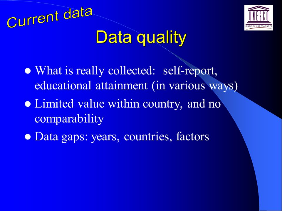 Data quality What is really collected: self-report, educational attainment (in various ways) Limited value within country, and no comparability Data gaps: years, countries, factors