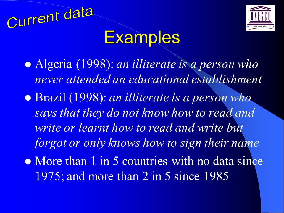 Examples Algeria (1998): an illiterate is a person who never attended an educational establishment Brazil (1998): an illiterate is a person who says that they do not know how to read and write or learnt how to read and write but forgot or only knows how to sign their name More than 1 in 5 countries with no data since 1975; and more than 2 in 5 since 1985