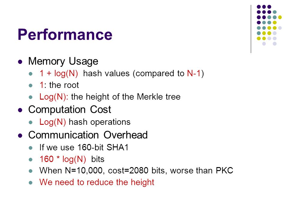 Performance Memory Usage 1 + log(N) hash values (compared to N-1) 1: the root Log(N): the height of the Merkle tree Computation Cost Log(N) hash operations Communication Overhead If we use 160-bit SHA1 160 * log(N) bits When N=10,000, cost=2080 bits, worse than PKC We need to reduce the height