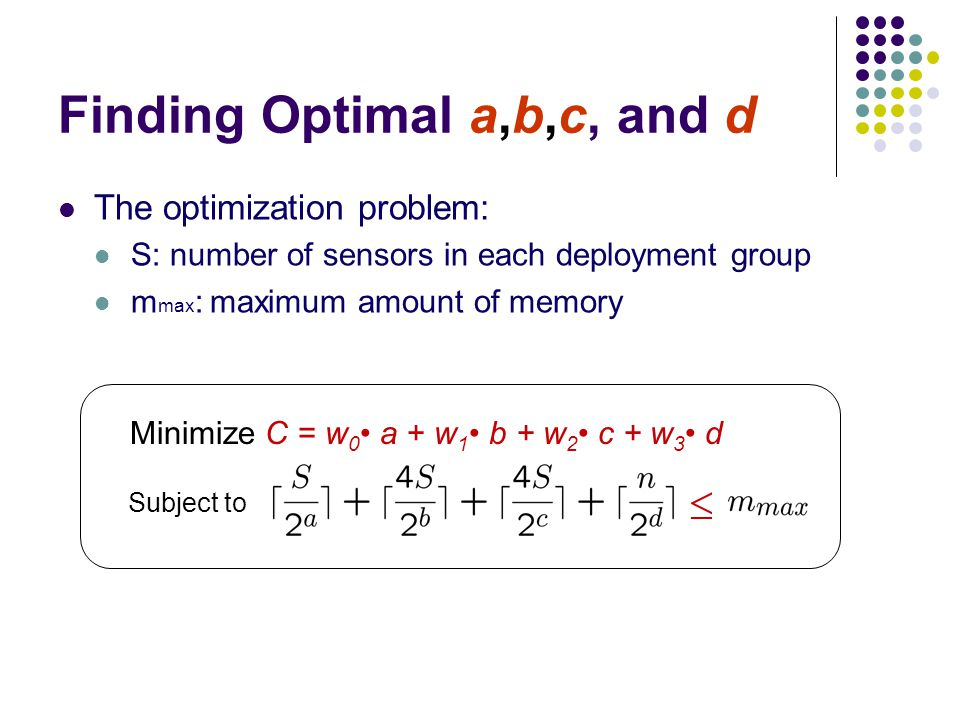 Finding Optimal a,b,c, and d The optimization problem: S: number of sensors in each deployment group m max : maximum amount of memory Minimize C = w 0