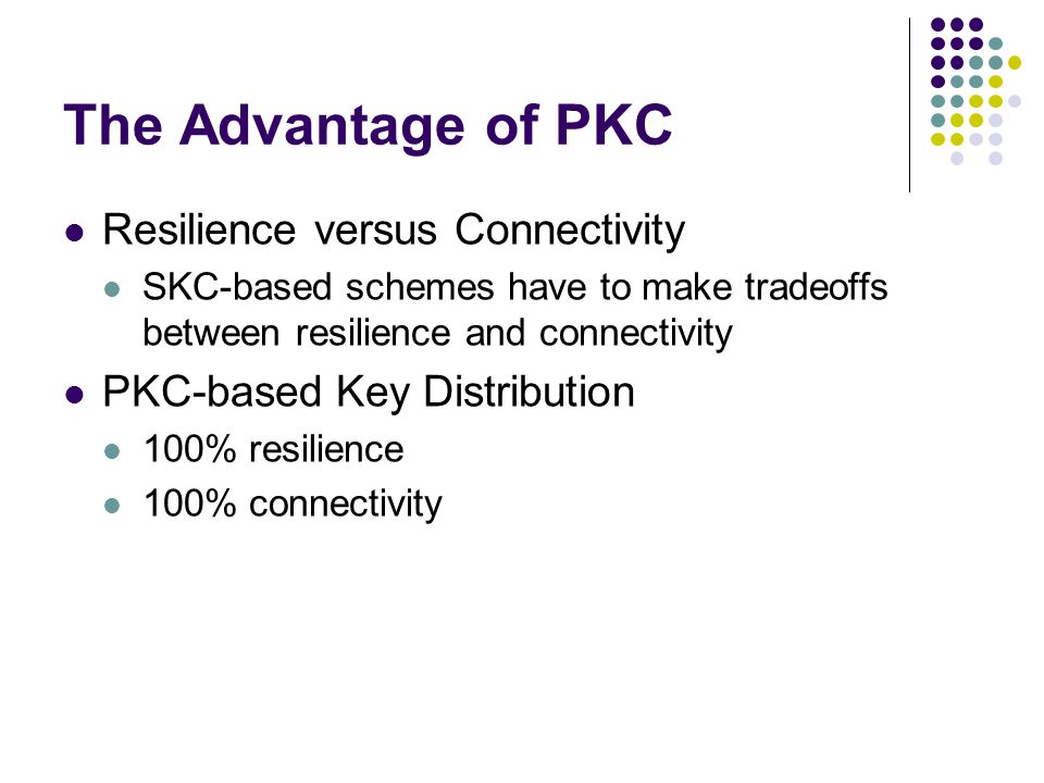 The Advantage of PKC Resilience versus Connectivity SKC-based schemes have to make tradeoffs between resilience and connectivity PKC-based Key Distrib