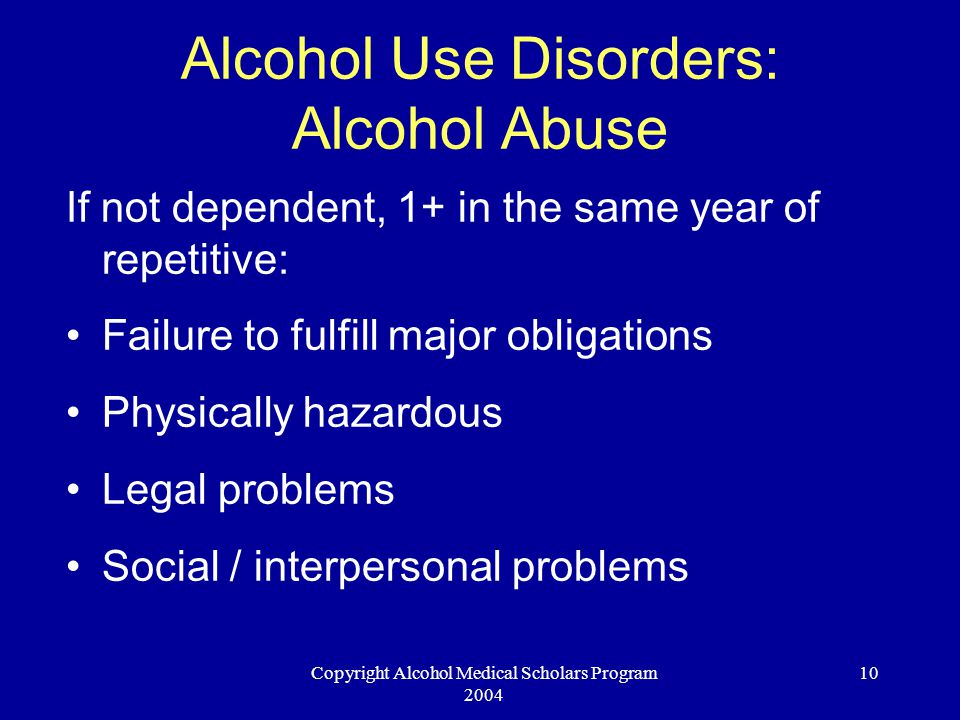 Copyright Alcohol Medical Scholars Program 2004 10 Alcohol Use Disorders: Alcohol Abuse If not dependent, 1+ in the same year of repetitive: Failure to fulfill major obligations Physically hazardous Legal problems Social / interpersonal problems