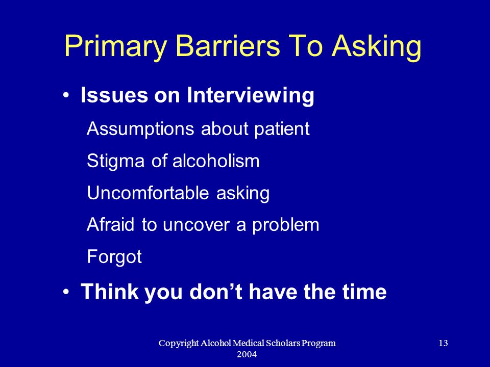 Copyright Alcohol Medical Scholars Program 2004 13 Primary Barriers To Asking Issues on Interviewing Assumptions about patient Stigma of alcoholism Un