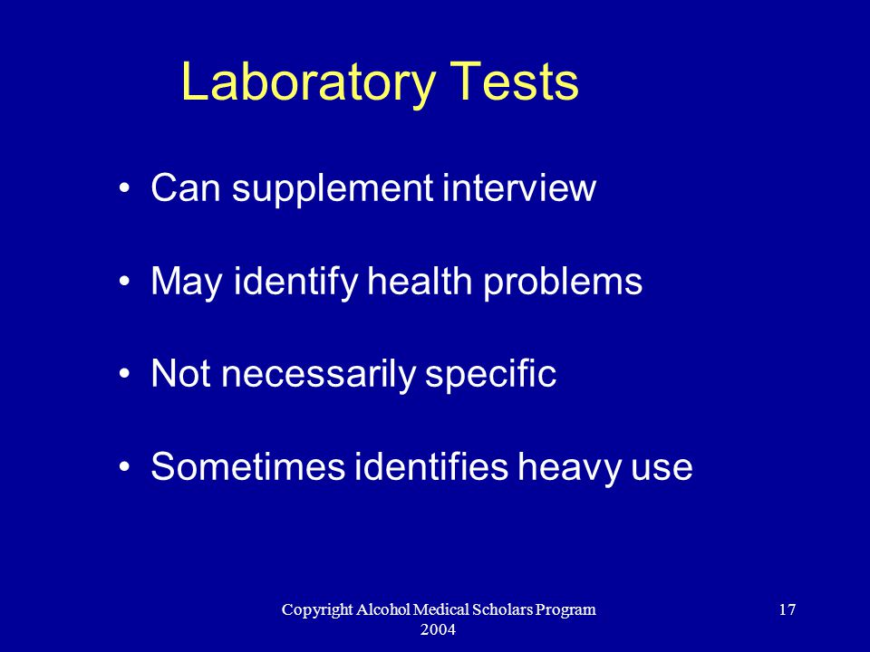 Copyright Alcohol Medical Scholars Program 2004 17 Laboratory Tests Can supplement interview May identify health problems Not necessarily specific Som