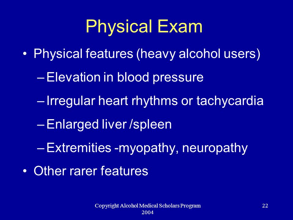 Copyright Alcohol Medical Scholars Program 2004 22 Physical Exam Physical features (heavy alcohol users) –Elevation in blood pressure –Irregular heart rhythms or tachycardia –Enlarged liver /spleen –Extremities -myopathy, neuropathy Other rarer features