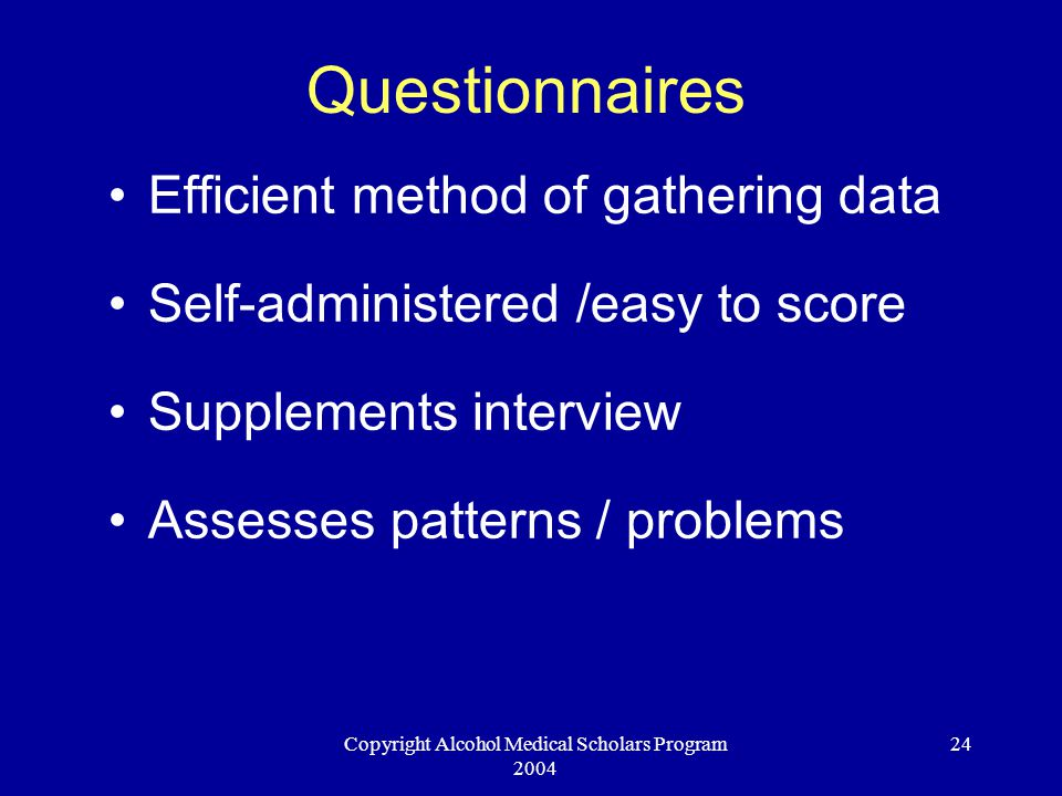 Copyright Alcohol Medical Scholars Program 2004 24 Questionnaires Efficient method of gathering data Self-administered /easy to score Supplements interview Assesses patterns / problems