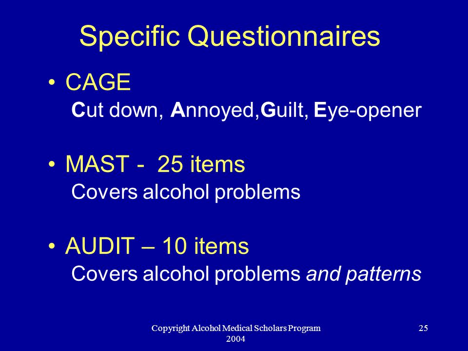 Copyright Alcohol Medical Scholars Program 2004 25 Specific Questionnaires CAGE Cut down, Annoyed,Guilt, Eye-opener MAST - 25 items Covers alcohol problems AUDIT – 10 items Covers alcohol problems and patterns