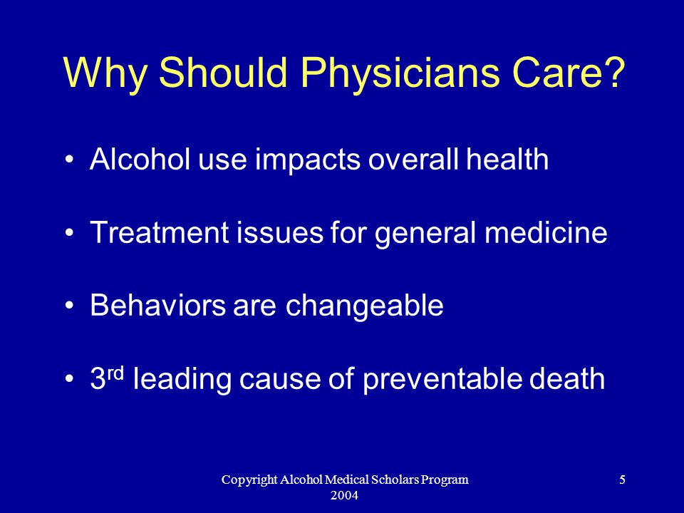 Copyright Alcohol Medical Scholars Program 2004 5 Why Should Physicians Care? Alcohol use impacts overall health Treatment issues for general medicine