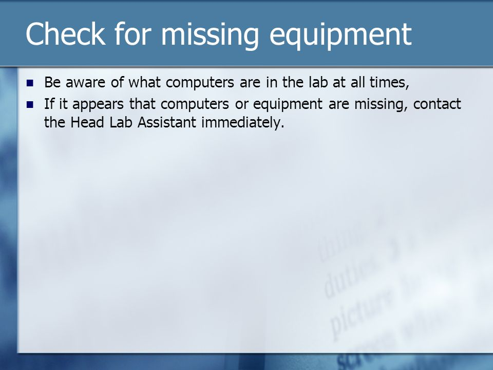 Check for missing equipment Be aware of what computers are in the lab at all times, If it appears that computers or equipment are missing, contact the Head Lab Assistant immediately.