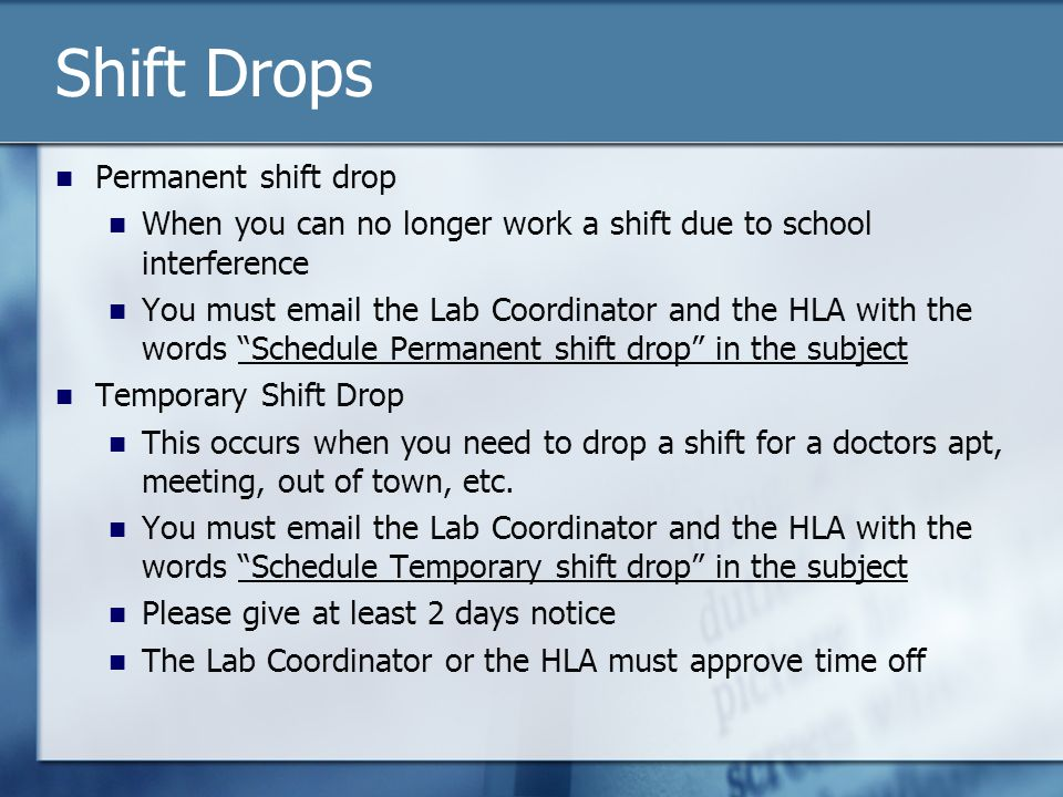 Shift Drops Permanent shift drop When you can no longer work a shift due to school interference You must email the Lab Coordinator and the HLA with the words Schedule Permanent shift drop in the subject Temporary Shift Drop This occurs when you need to drop a shift for a doctors apt, meeting, out of town, etc.