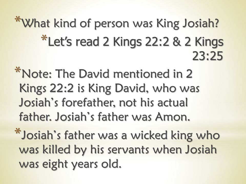 *E*E*E*Even though Josiah was only eight years old when he became king, he grew to be one of the best kings Judah ever had.