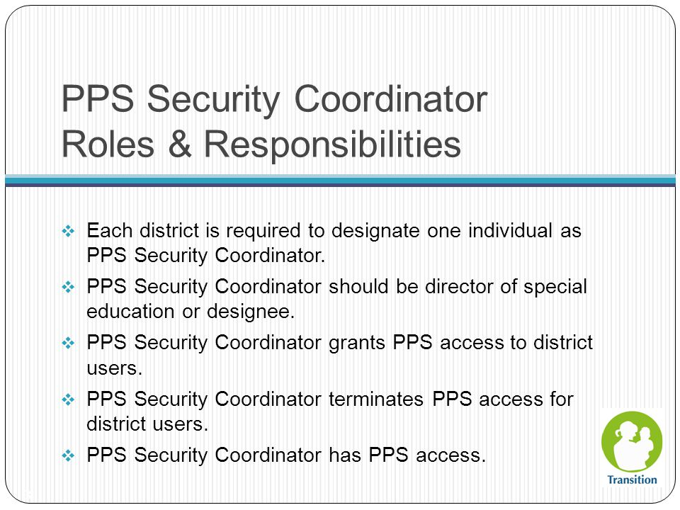 Designating a PPS Security Coordinator 4 DPI completes necessary set up for PPS Security Coordinator PPS Security Coordinator provides DPI with his/her WAMS user ID 34 Identify individual to be PPS Security Coordinator PPS Security Coordinator obtains WAMS user ID and password 12