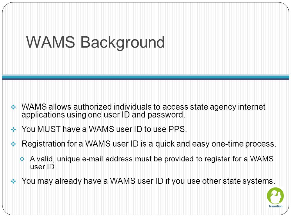 WAMS Background  WAMS allows authorized individuals to access state agency internet applications using one user ID and password.  You MUST have a WA
