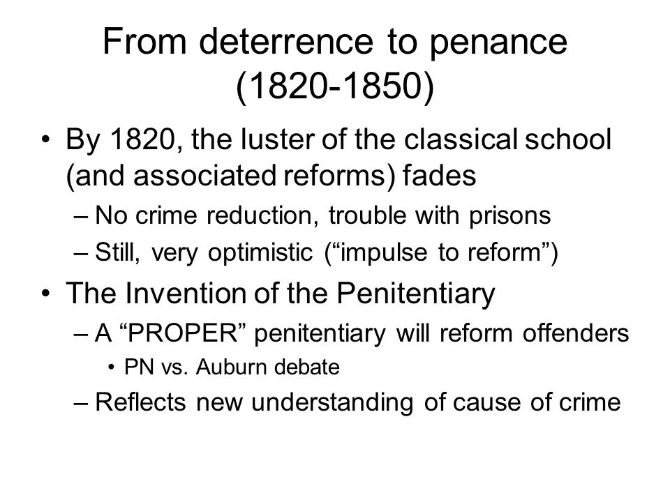From deterrence to penance (1820-1850) By 1820, the luster of the classical school (and associated reforms) fades –No crime reduction, trouble with prisons –Still, very optimistic ( impulse to reform ) The Invention of the Penitentiary –A PROPER penitentiary will reform offenders PN vs.