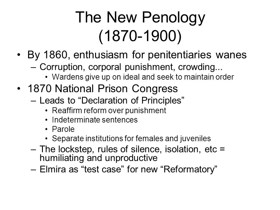 The New Penology (1870-1900) By 1860, enthusiasm for penitentiaries wanes –Corruption, corporal punishment, crowding...