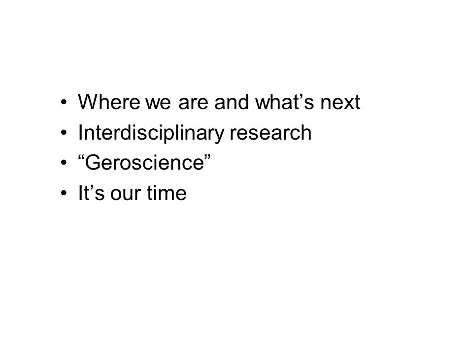 Where we are and what's next Interdisciplinary research Geroscience It's our time