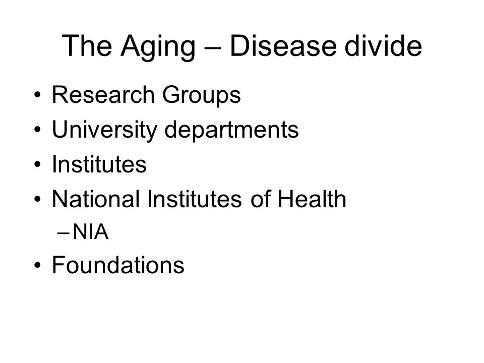 The Aging – Disease divide Research Groups University departments Institutes National Institutes of Health –NIA Foundations