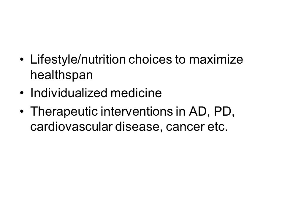 Lifestyle/nutrition choices to maximize healthspan Individualized medicine Therapeutic interventions in AD, PD, cardiovascular disease, cancer etc.