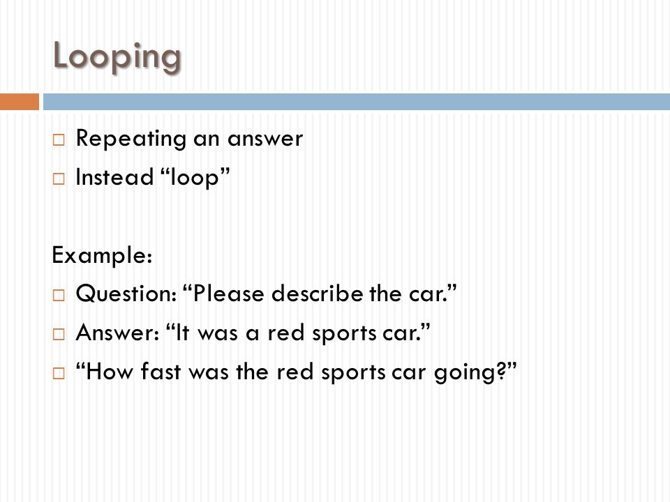 """Looping  Repeating an answer  Instead """"loop"""" Example:  Question: """"Please describe the car.""""  Answer: """"It was a red sports car.""""  """"How fast was th"""