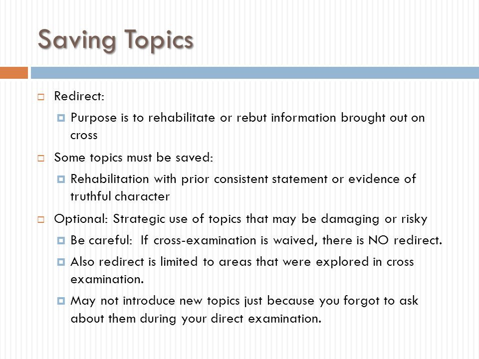 Saving Topics  Redirect:  Purpose is to rehabilitate or rebut information brought out on cross  Some topics must be saved:  Rehabilitation with pr
