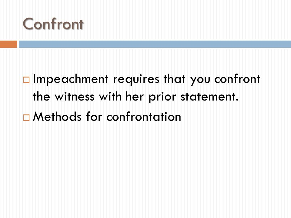Confront  Impeachment requires that you confront the witness with her prior statement.  Methods for confrontation