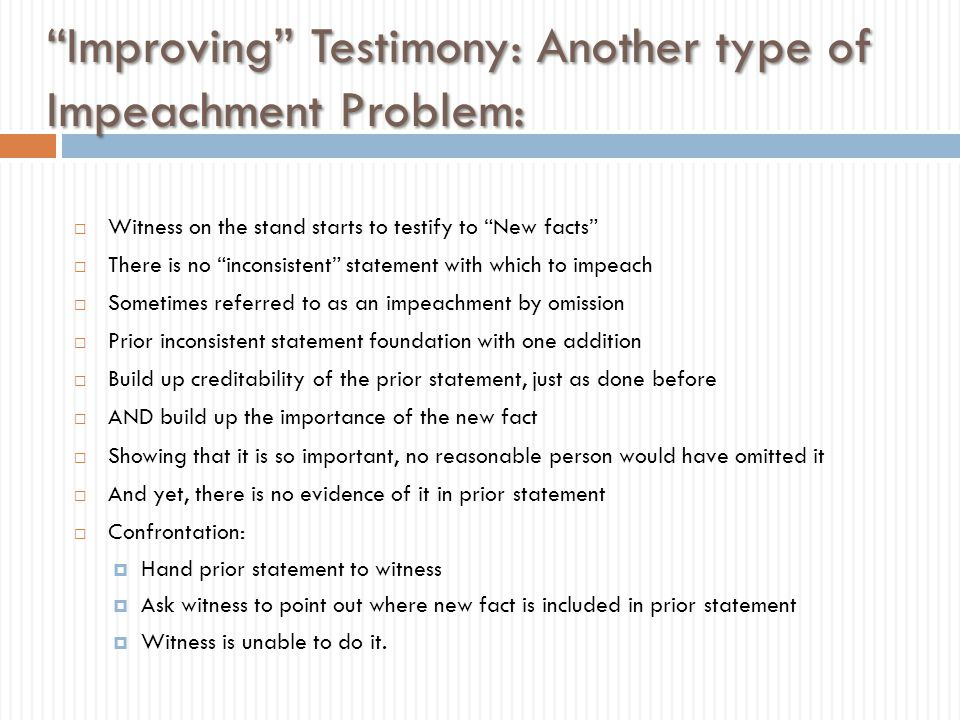 """""""Improving"""" Testimony: Another type of Impeachment Problem:  Witness on the stand starts to testify to """"New facts""""  There is no """"inconsistent"""" state"""