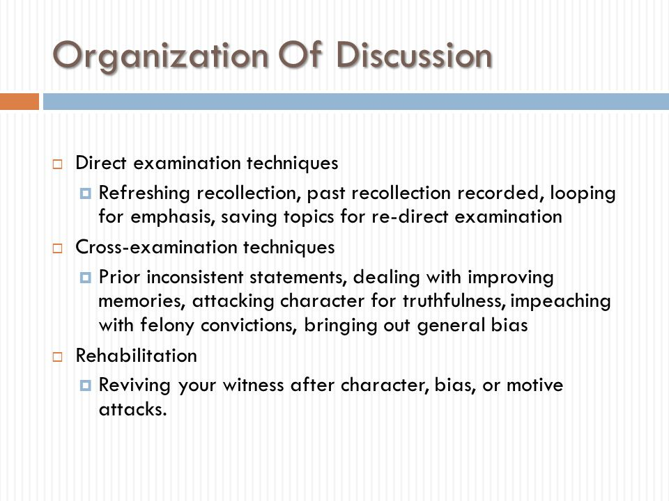 Organization Of Discussion  Direct examination techniques  Refreshing recollection, past recollection recorded, looping for emphasis, saving topics