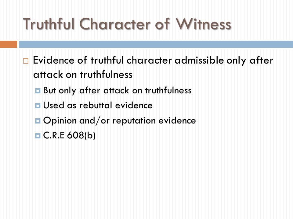 Truthful Character of Witness  Evidence of truthful character admissible only after attack on truthfulness  But only after attack on truthfulness 