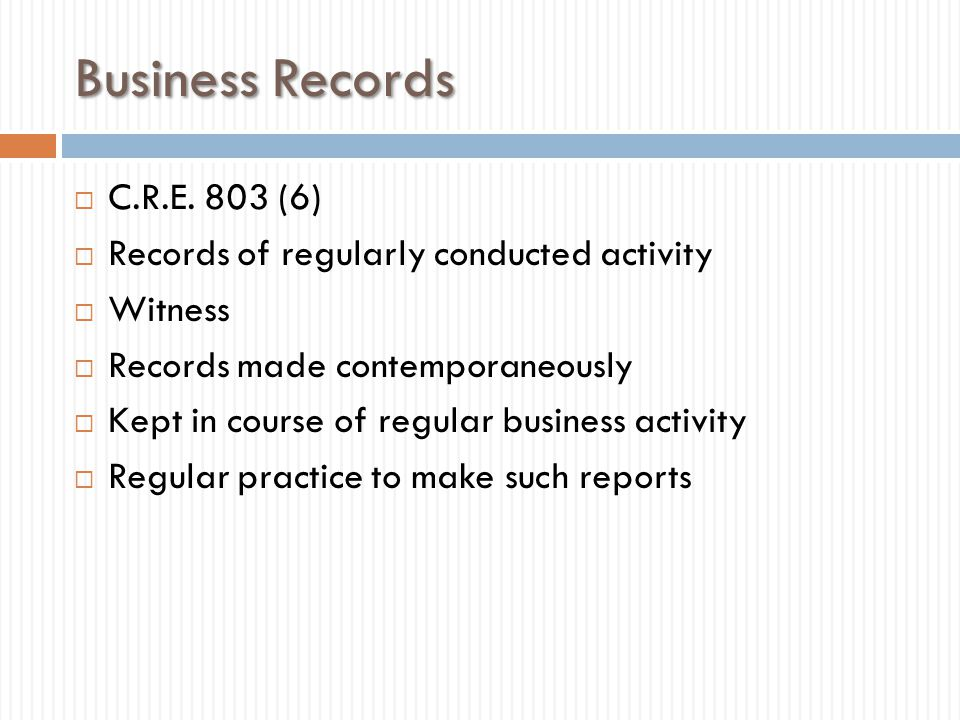 Business Records  C.R.E. 803 (6)  Records of regularly conducted activity  Witness  Records made contemporaneously  Kept in course of regular bus