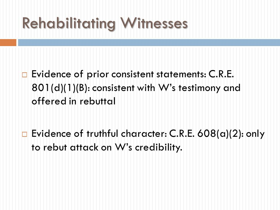Rehabilitating Witnesses  Evidence of prior consistent statements: C.R.E. 801(d)(1)(B): consistent with W's testimony and offered in rebuttal  Evide