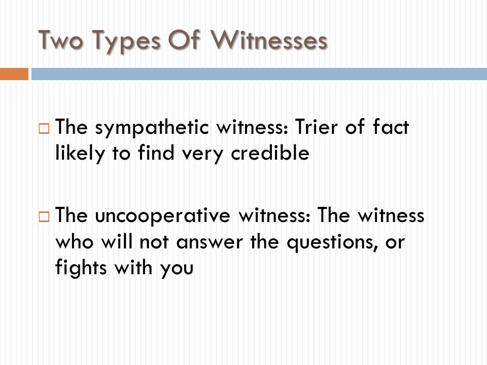 Two Types Of Witnesses  The sympathetic witness: Trier of fact likely to find very credible  The uncooperative witness: The witness who will not ans
