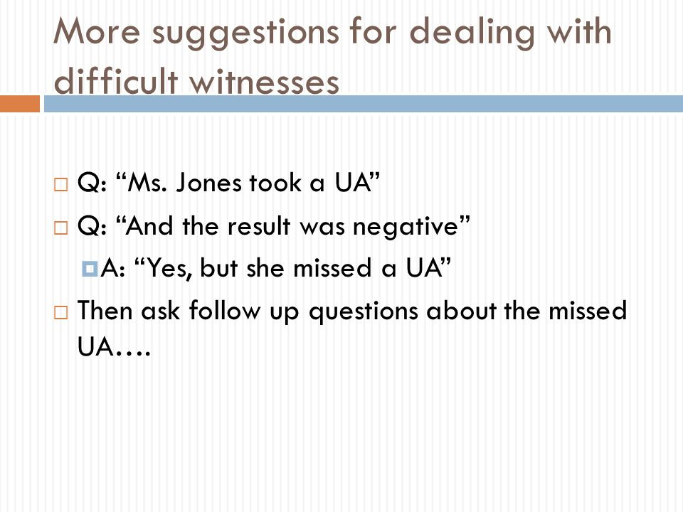 """More suggestions for dealing with difficult witnesses  Q: """"Ms. Jones took a UA""""  Q: """"And the result was negative""""  A: """"Yes, but she missed a UA"""" """