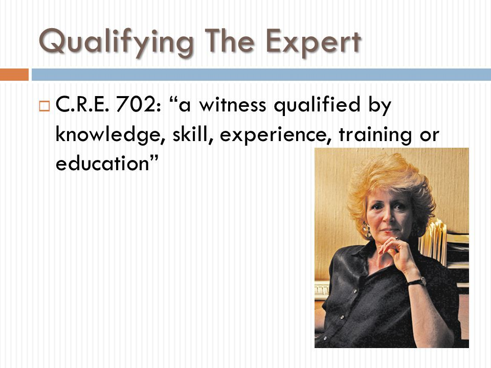 """Qualifying The Expert  C.R.E. 702: """"a witness qualified by knowledge, skill, experience, training or education"""""""