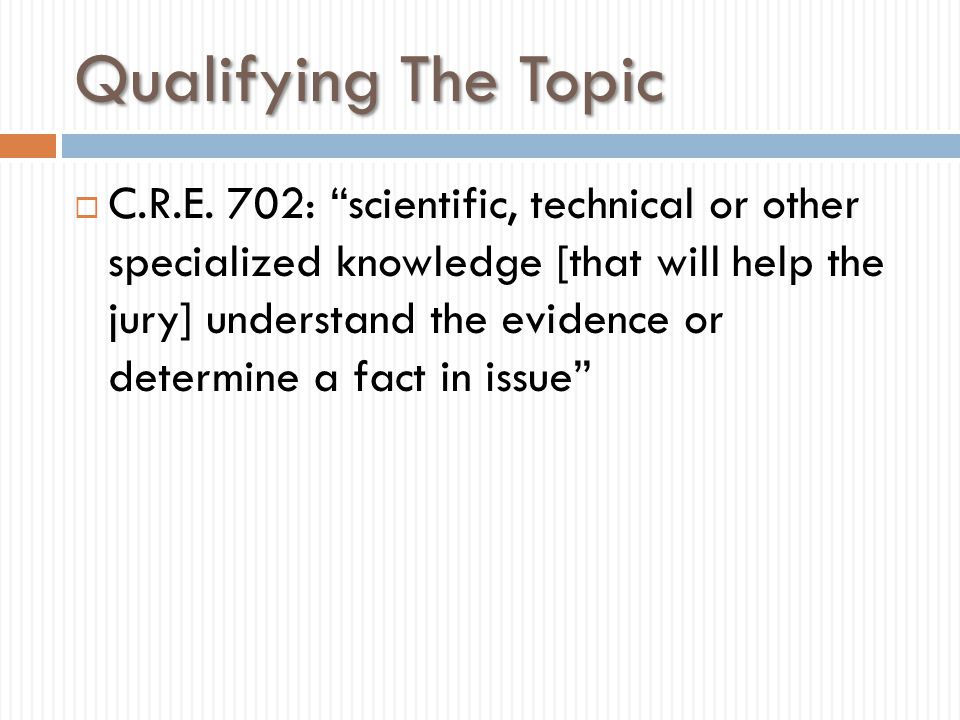 """Qualifying The Topic  C.R.E. 702: """"scientific, technical or other specialized knowledge [that will help the jury] understand the evidence or determin"""