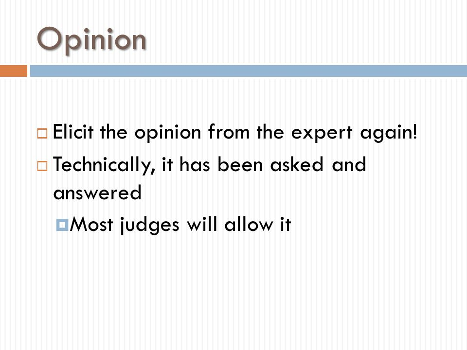 Opinion  Elicit the opinion from the expert again!  Technically, it has been asked and answered  Most judges will allow it
