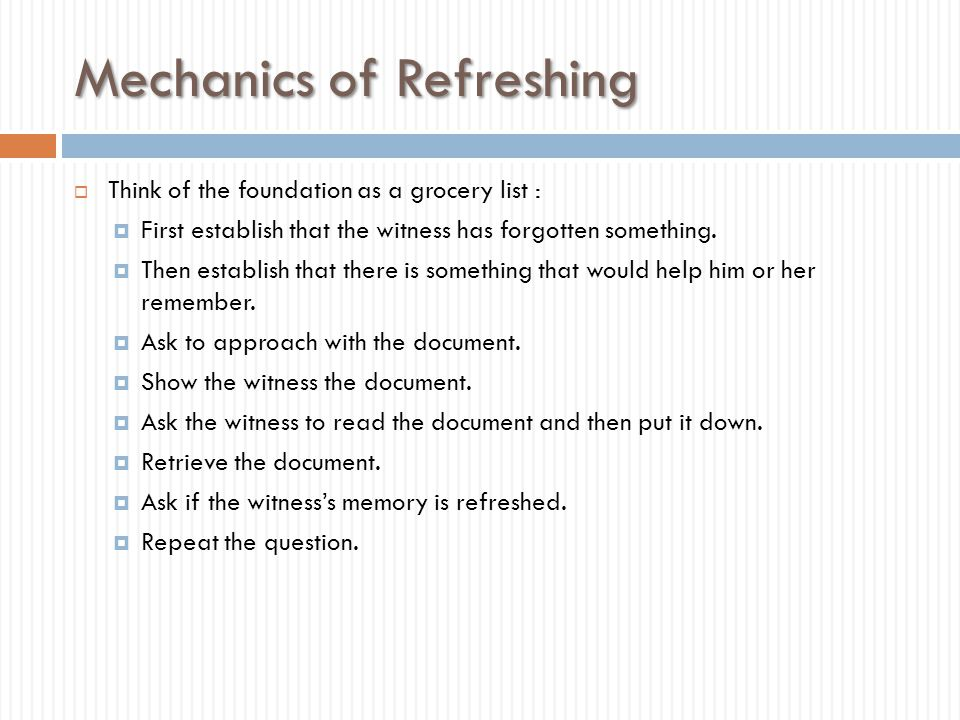 Mechanics of Refreshing  Think of the foundation as a grocery list :  First establish that the witness has forgotten something.  Then establish tha