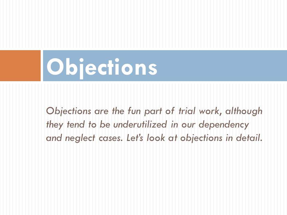 Objections are the fun part of trial work, although they tend to be underutilized in our dependency and neglect cases. Let's look at objections in det