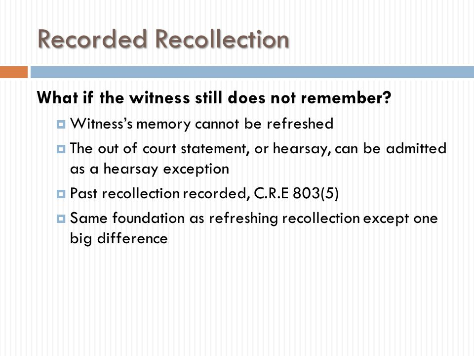 Recorded Recollection  Hearsay  Requires a hearsay exception  C.R.E.
