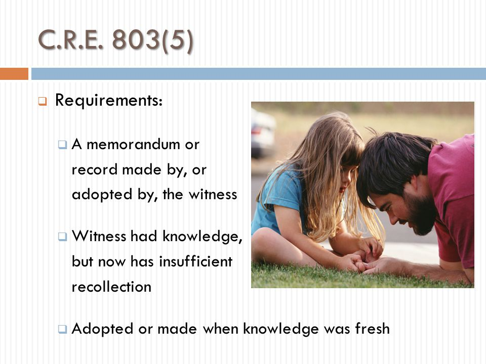 Recorded Recollection  Same foundation as refreshing recollection,  BUT must include questions about when and why the document was made or adopted.